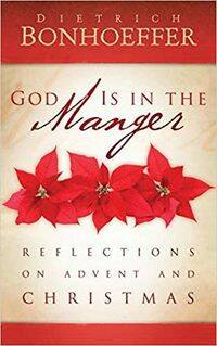 Dietrich Bonhoeffer, God is in the Manger: Reflections on Advent and Christmas,  compilado por Jana Riess.