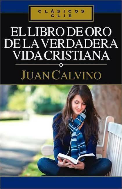 'El libro de oro de la verdadera vida cristiana', de Calvino: beber del pozo inagotable de la fe bíblica